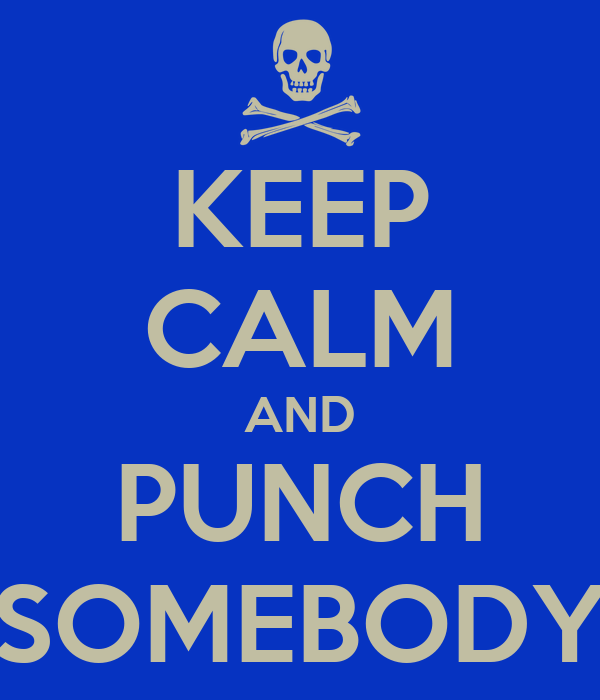 KEEP CALM AND PUNCH SOMEBODY