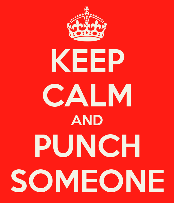KEEP CALM AND PUNCH SOMEONE