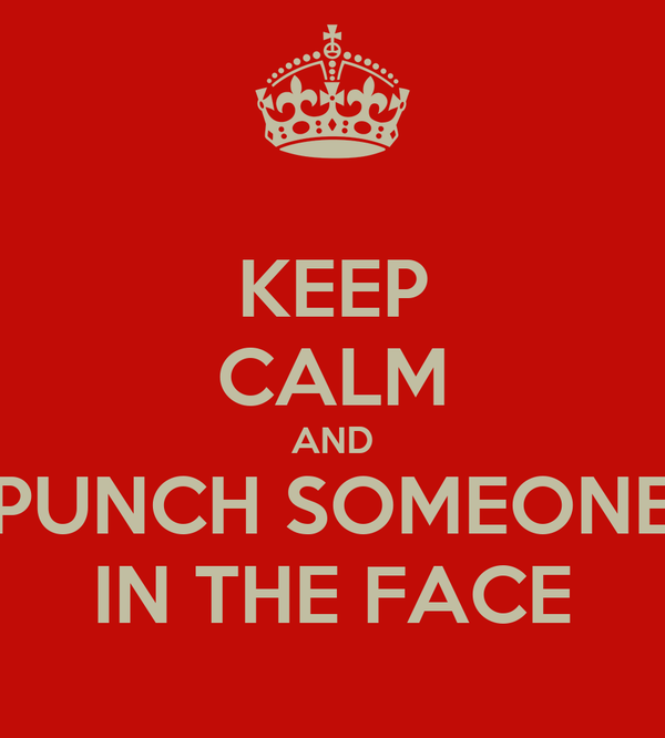 KEEP CALM AND PUNCH SOMEONE IN THE FACE