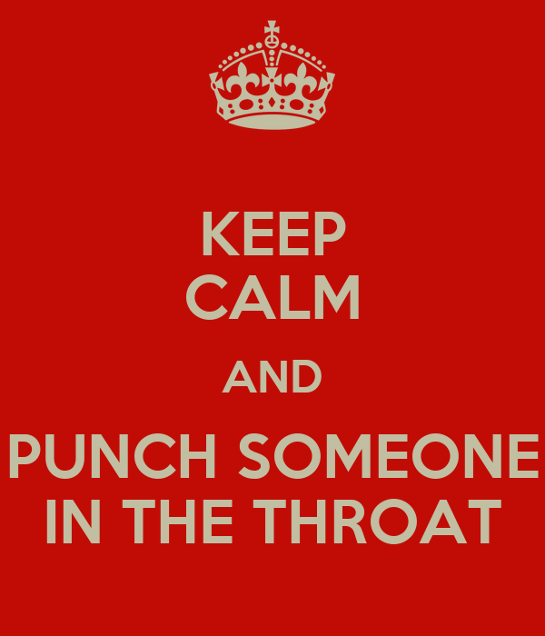 KEEP CALM AND PUNCH SOMEONE IN THE THROAT
