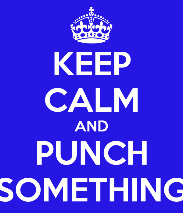 KEEP CALM AND PUNCH SOMETHING
