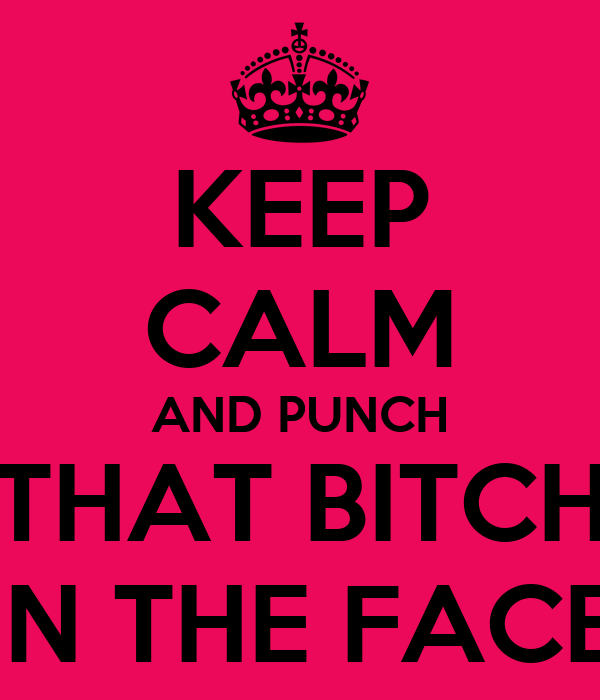 KEEP CALM AND PUNCH THAT BITCH IN THE FACE