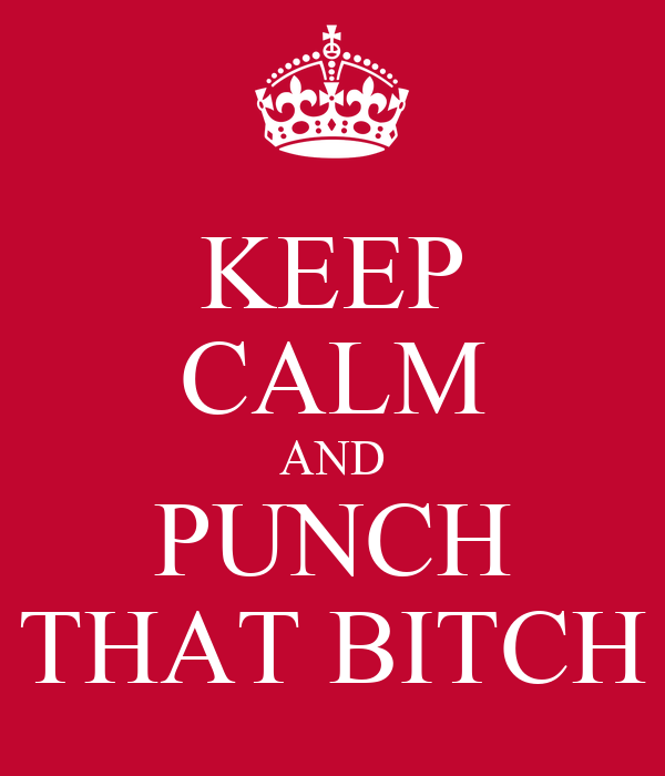 KEEP CALM AND PUNCH THAT BITCH