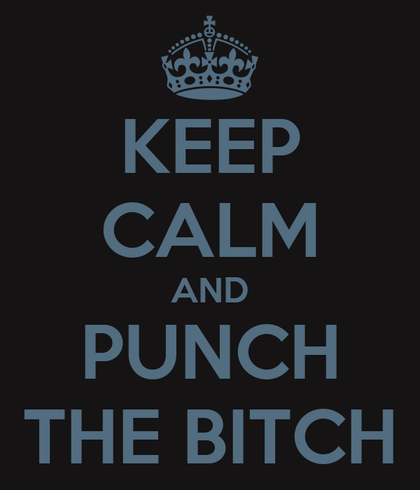 KEEP CALM AND PUNCH THE BITCH