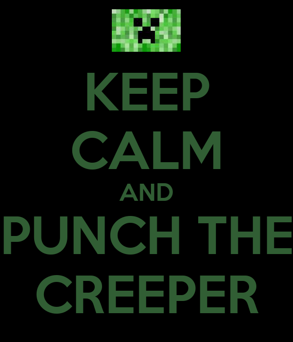 KEEP CALM AND PUNCH THE CREEPER