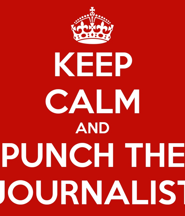 KEEP CALM AND PUNCH THE JOURNALIST