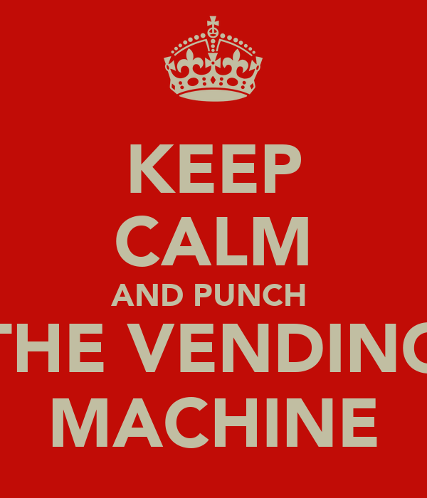 KEEP CALM AND PUNCH  THE VENDING MACHINE