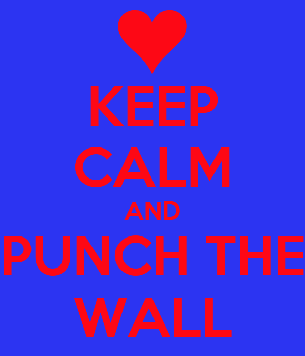 KEEP CALM AND PUNCH THE WALL
