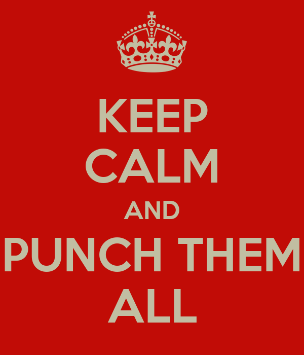 KEEP CALM AND PUNCH THEM ALL