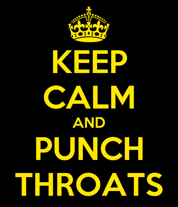 KEEP CALM AND PUNCH THROATS