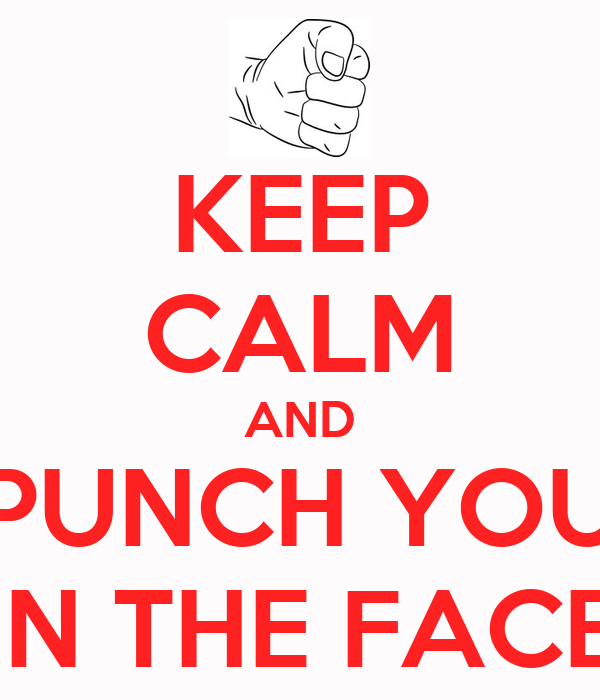 KEEP CALM AND PUNCH YOU IN THE FACE