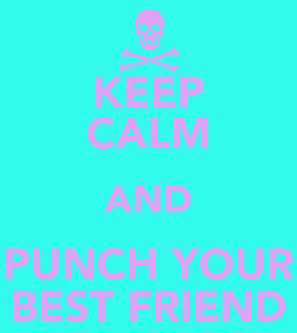 KEEP CALM AND PUNCH YOUR BEST FRIEND