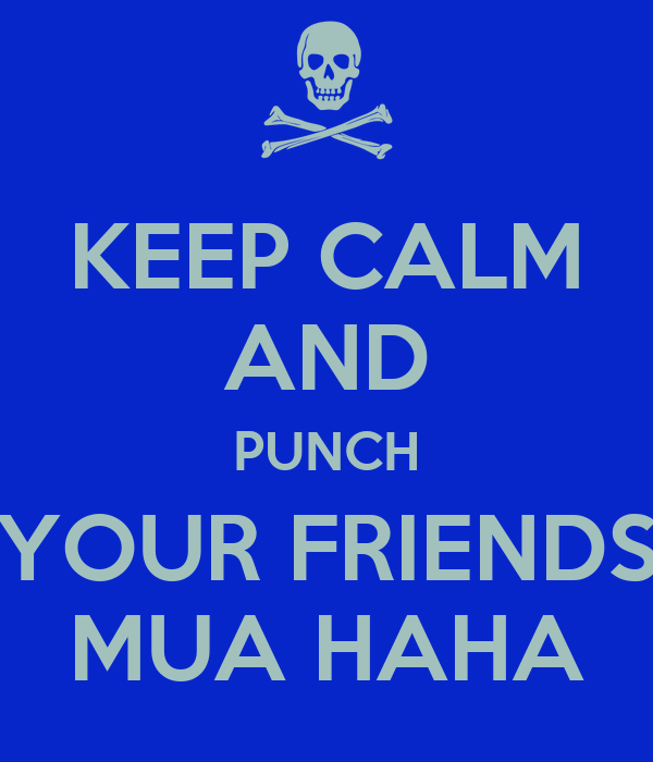 KEEP CALM AND PUNCH YOUR FRIENDS MUA HAHA
