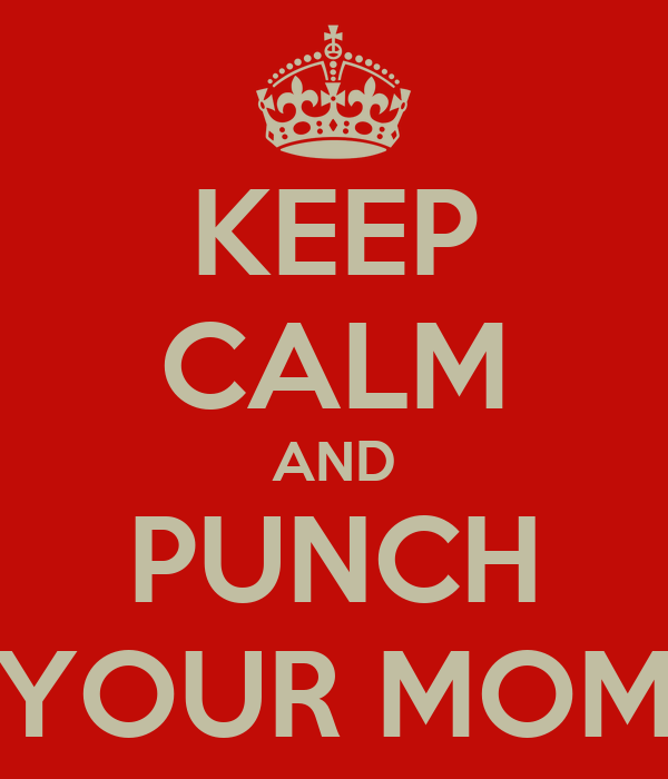 KEEP CALM AND PUNCH YOUR MOM