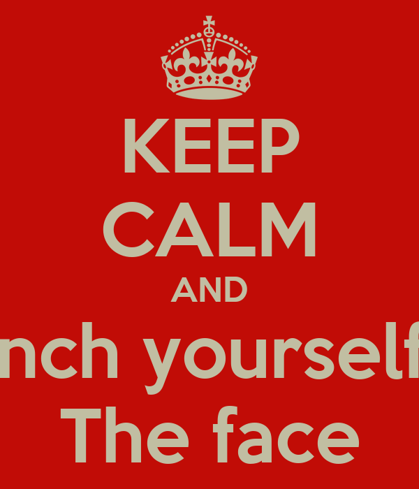 KEEP CALM AND Punch yourself in The face