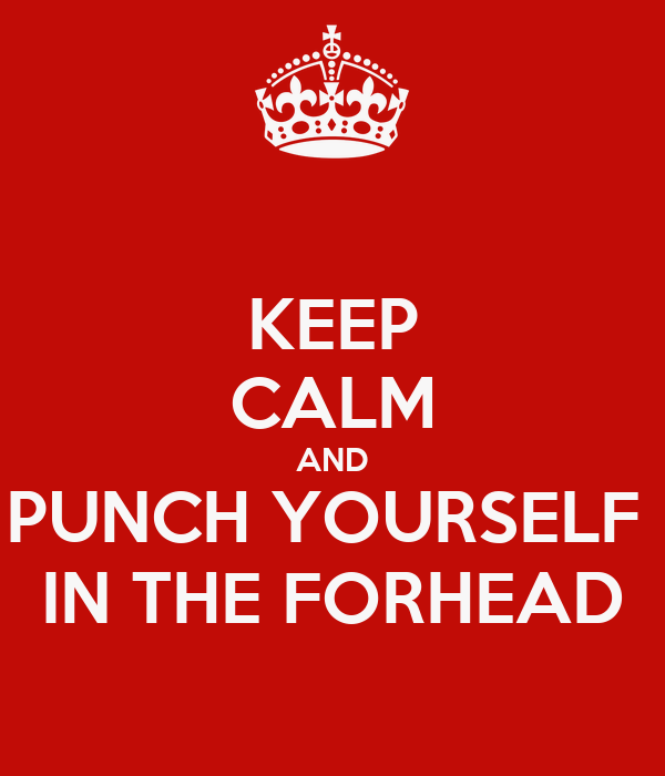 KEEP CALM AND PUNCH YOURSELF  IN THE FORHEAD