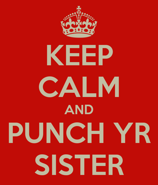 KEEP CALM AND PUNCH YR SISTER