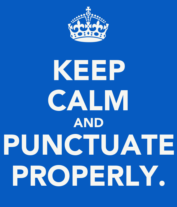 KEEP CALM AND PUNCTUATE PROPERLY.