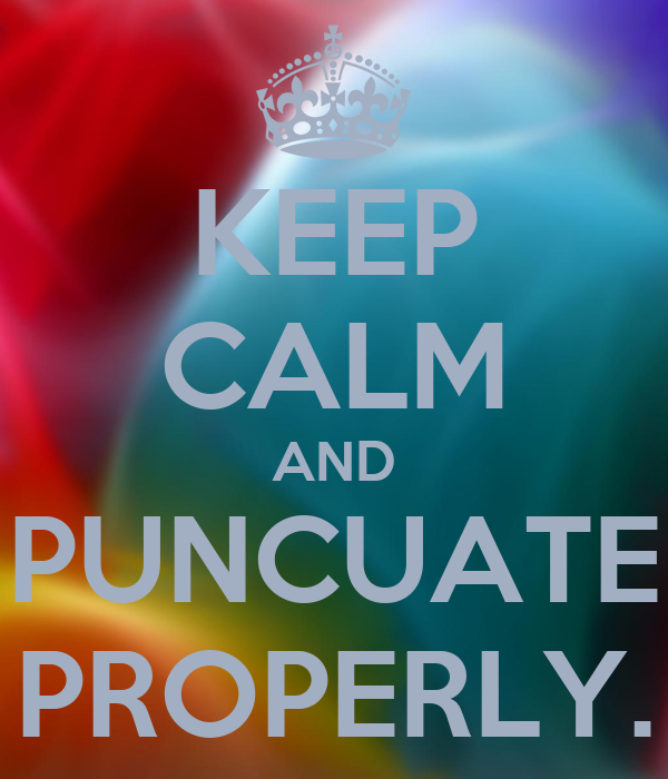 KEEP CALM AND PUNCUATE PROPERLY.