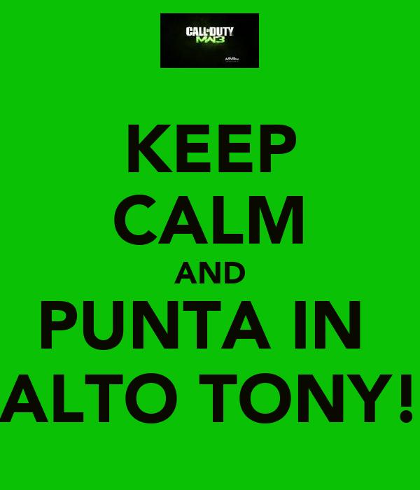 KEEP CALM AND PUNTA IN  ALTO TONY!