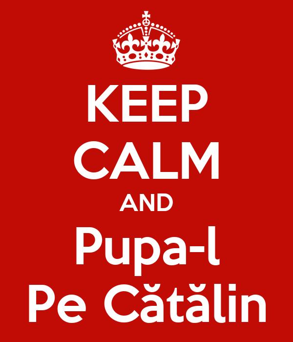 KEEP CALM AND Pupa-l Pe Cătălin