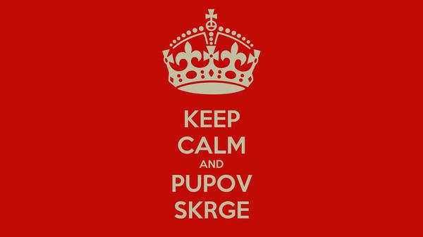 KEEP CALM AND PUPOV SKRGE