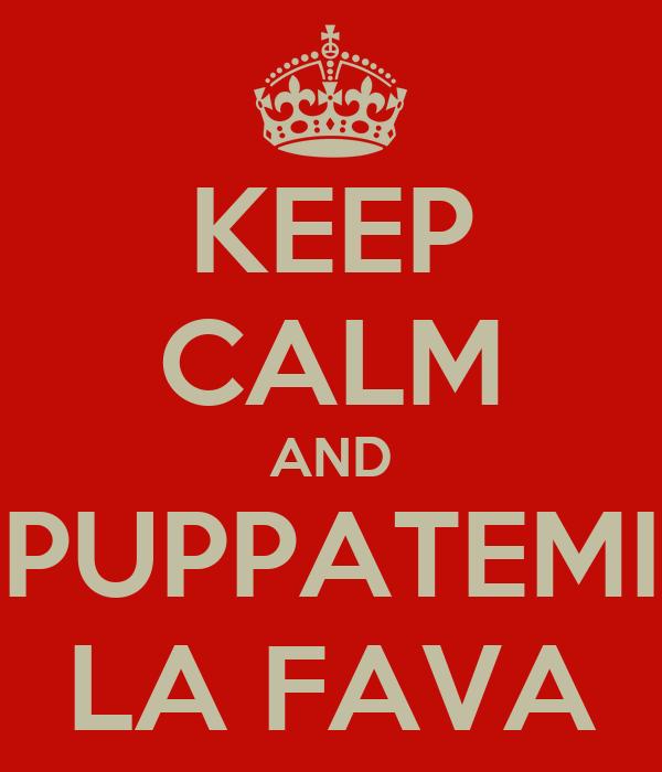 KEEP CALM AND PUPPATEMI LA FAVA