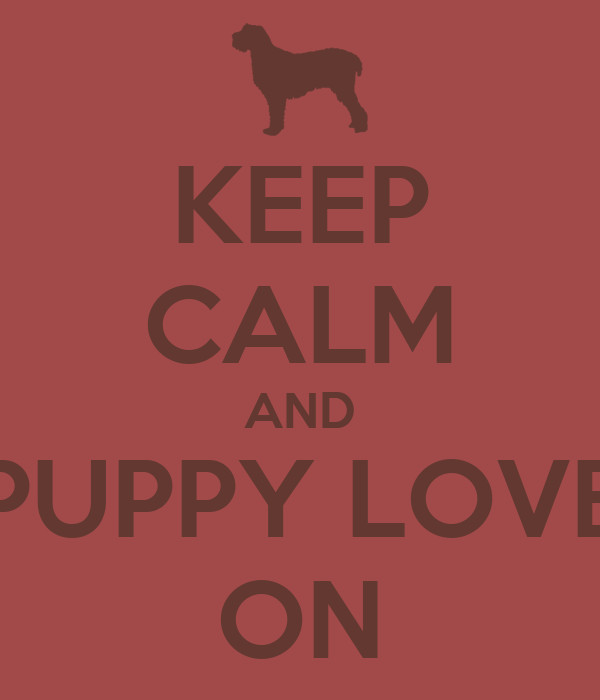 KEEP CALM AND PUPPY LOVE ON