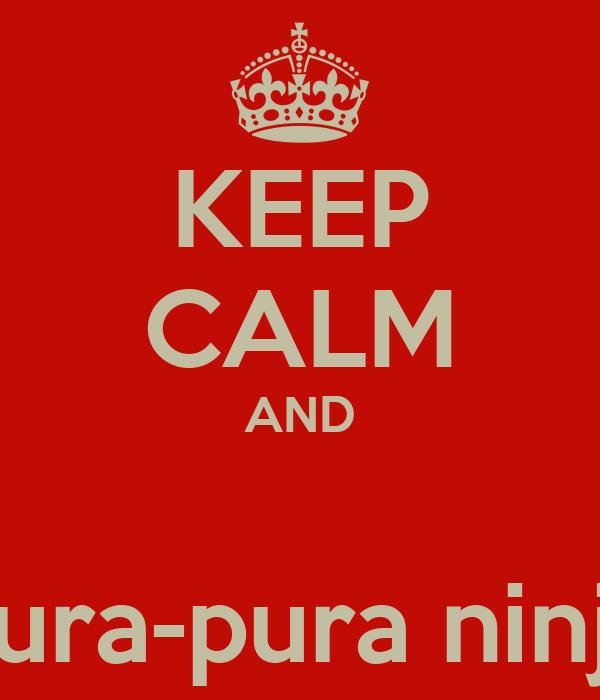 KEEP CALM AND  pura-pura ninja