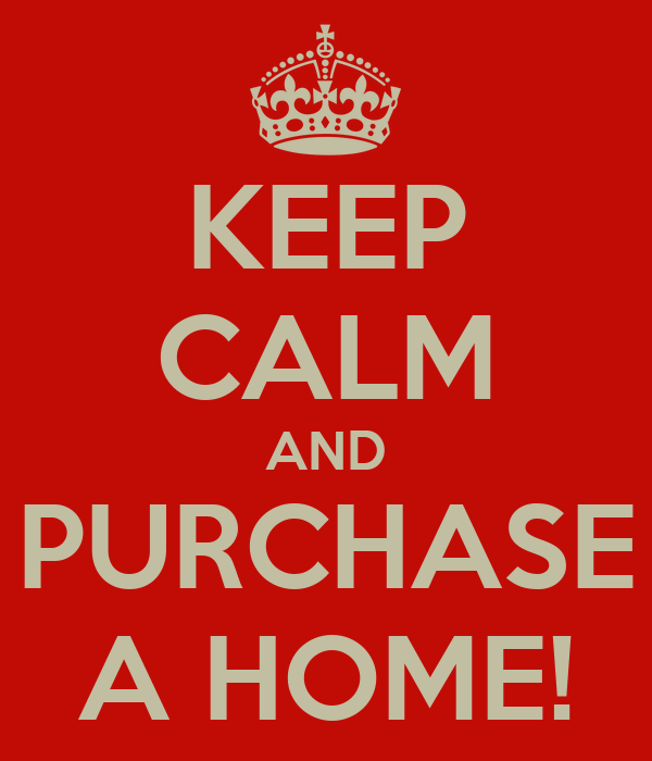 KEEP CALM AND PURCHASE A HOME!