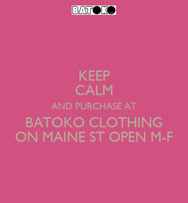 KEEP CALM AND PURCHASE AT BATOKO CLOTHING ON MAINE ST OPEN M-F