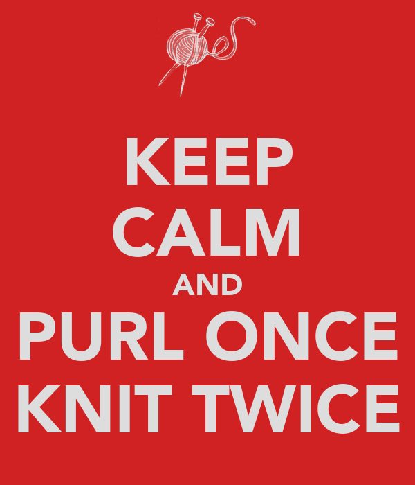 KEEP CALM AND PURL ONCE KNIT TWICE