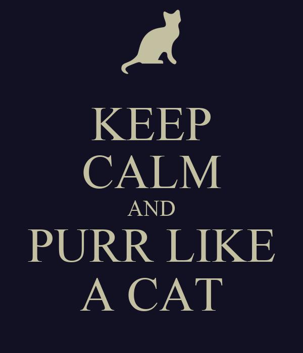 KEEP CALM AND PURR LIKE A CAT