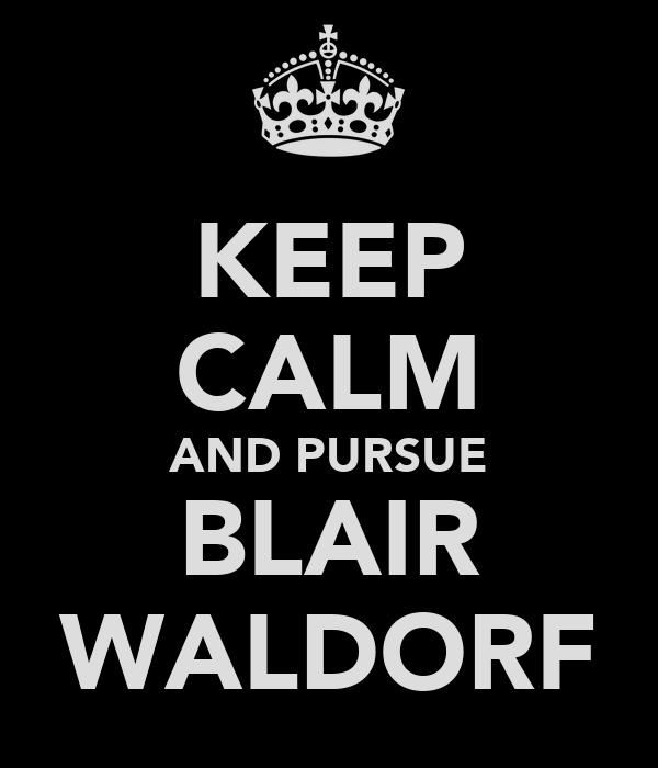 KEEP CALM AND PURSUE BLAIR WALDORF
