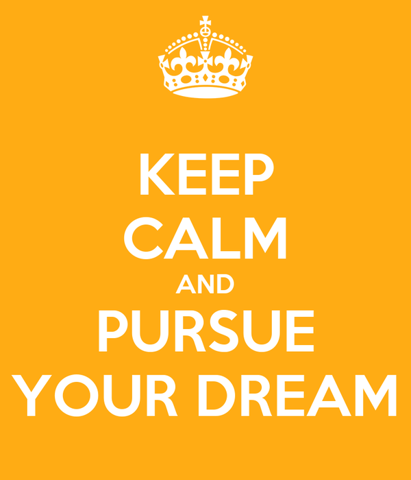 KEEP CALM AND PURSUE YOUR DREAM