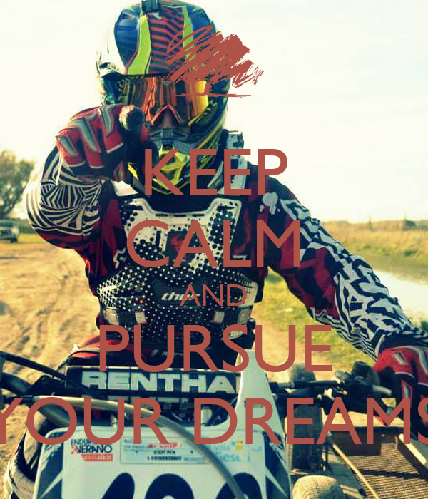 KEEP CALM AND PURSUE YOUR DREAMS