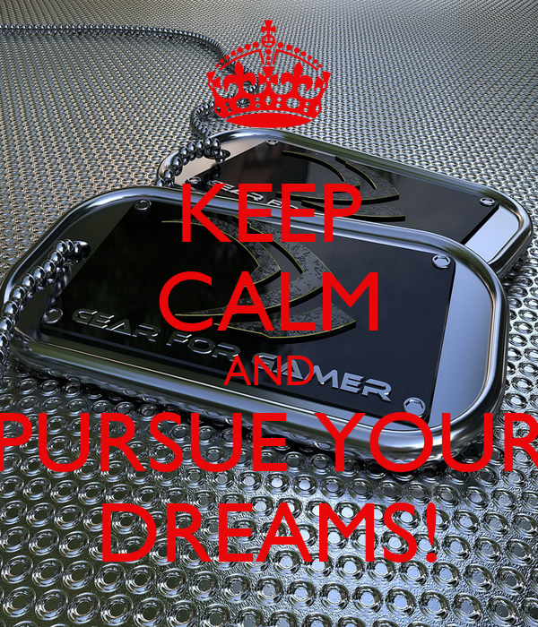 KEEP CALM AND PURSUE YOUR DREAMS!