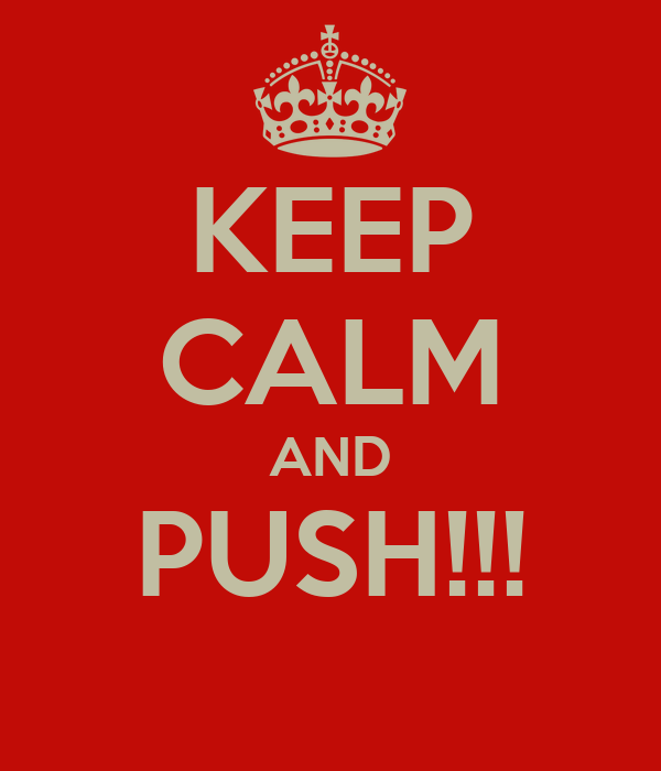 KEEP CALM AND PUSH!!!