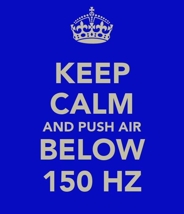 KEEP CALM AND PUSH AIR BELOW 150 HZ