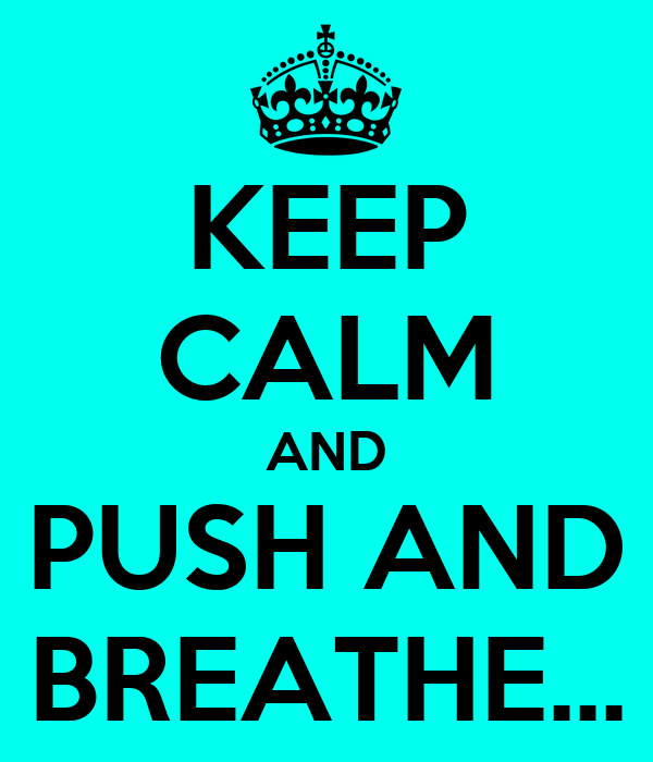 KEEP CALM AND PUSH AND BREATHE...