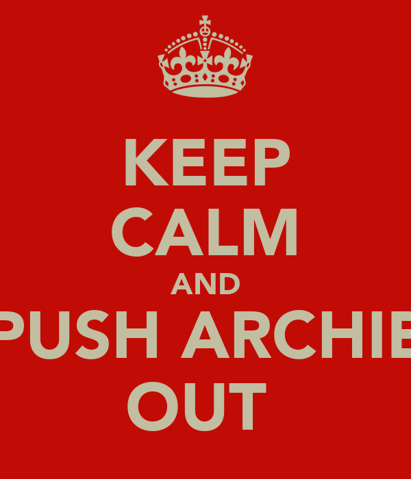 KEEP CALM AND PUSH ARCHIE OUT