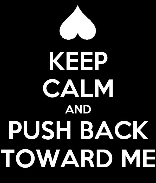 KEEP CALM AND PUSH BACK TOWARD ME