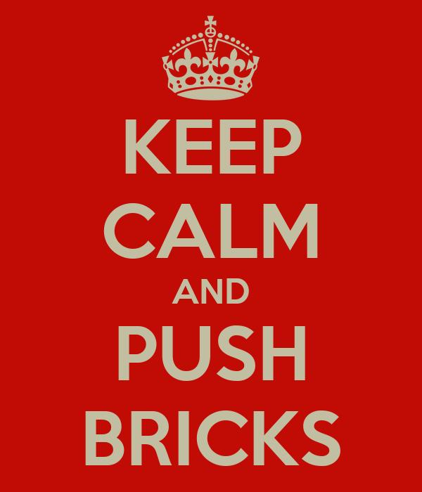 KEEP CALM AND PUSH BRICKS