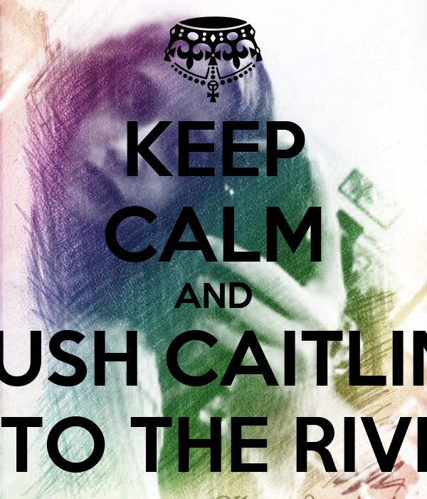 KEEP CALM AND PUSH CAITLIN  INTO THE RIVER