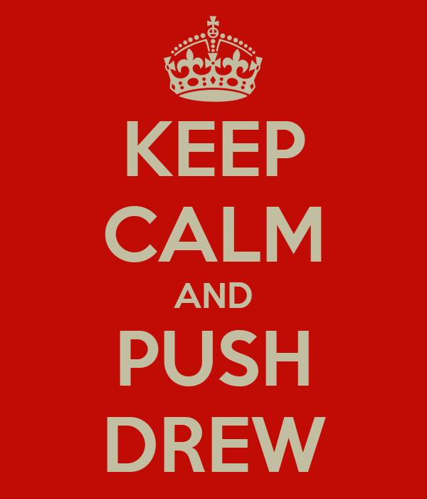 KEEP CALM AND PUSH DREW