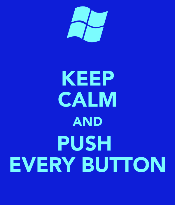 KEEP CALM AND PUSH  EVERY BUTTON