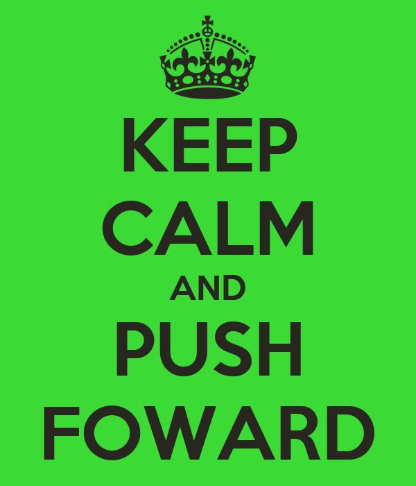 KEEP CALM AND PUSH FOWARD