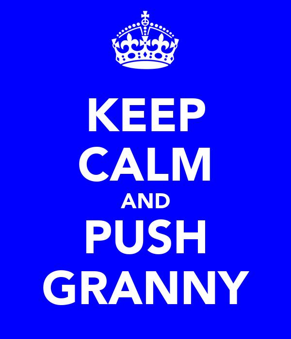 KEEP CALM AND PUSH GRANNY