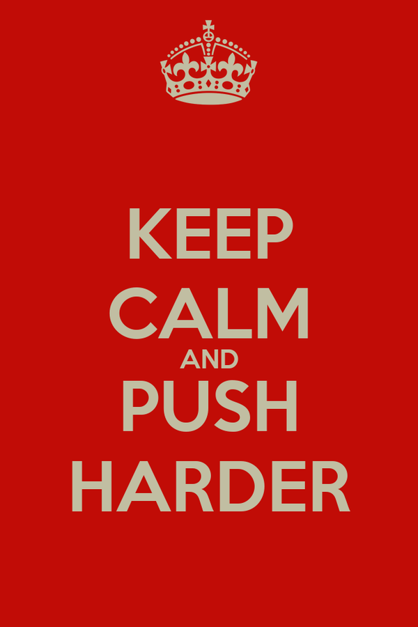 KEEP CALM AND PUSH HARDER