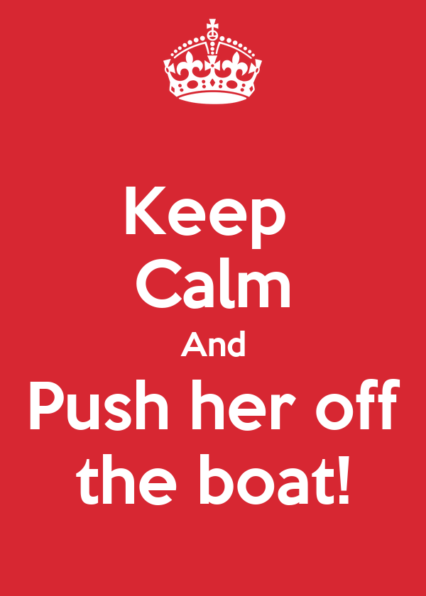 Keep  Calm And Push her off the boat!